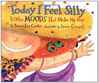 Today I Feel Silly & Other Moods that Make my Day, by Jamie Lee Curtis, illustrated by Laura Cornell